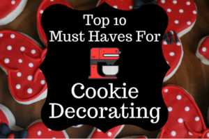 My Top 10 Must Haves for Cookie Decorating